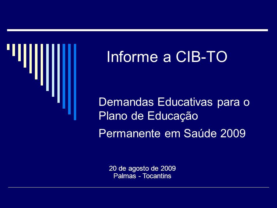 Informe a CIB-TO 20 de agosto de 2009 Palmas - Tocantins Demandas Educativas para o Plano de Educação Permanente em Saúde 2009