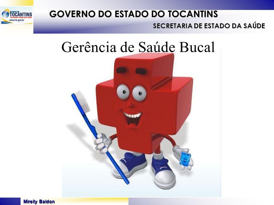 Mirelly Baldon GOVERNO DO ESTADO DO TOCANTINS SECRETARIA DE ESTADO DA SAÚDE Gerência de Saúde Bucal