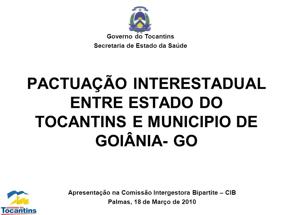 PACTUAÇÃO INTERESTADUAL ENTRE ESTADO DO TOCANTINS E MUNICIPIO DE GOIÂNIA- GO Governo do Tocantins Secretaria de Estado da Saúde Apresentação na Comiss