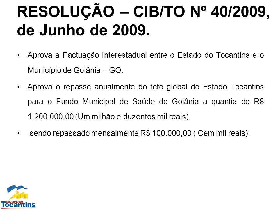 RESOLUÇÃO – CIB/TO Nº 40/2009, de Junho de 2009. Aprova a Pactuação Interestadual entre o Estado do Tocantins e o Município de Goiânia – GO. Aprova o