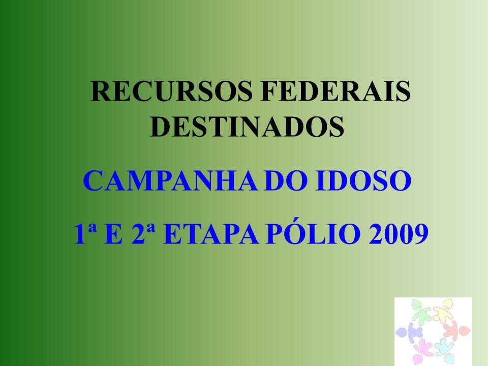 RECURSOS FEDERAIS DESTINADOS CAMPANHA DO IDOSO 1ª E 2ª ETAPA PÓLIO 2009
