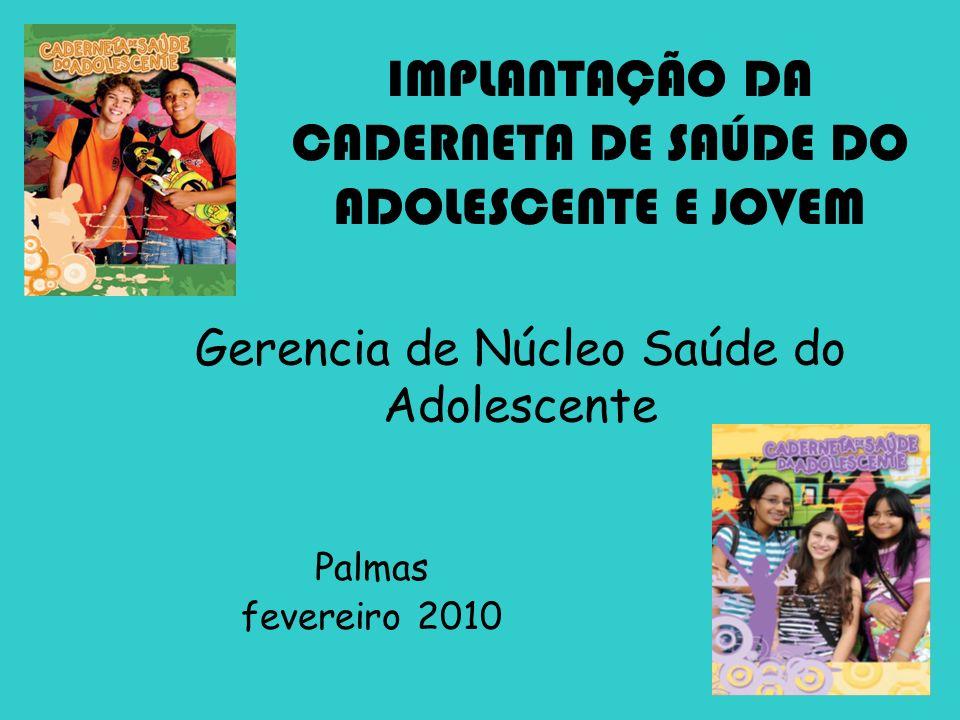Gerencia de Núcleo Saúde do Adolescente Palmas fevereiro 2010 IMPLANTAÇÃO DA CADERNETA DE SAÚDE DO ADOLESCENTE E JOVEM