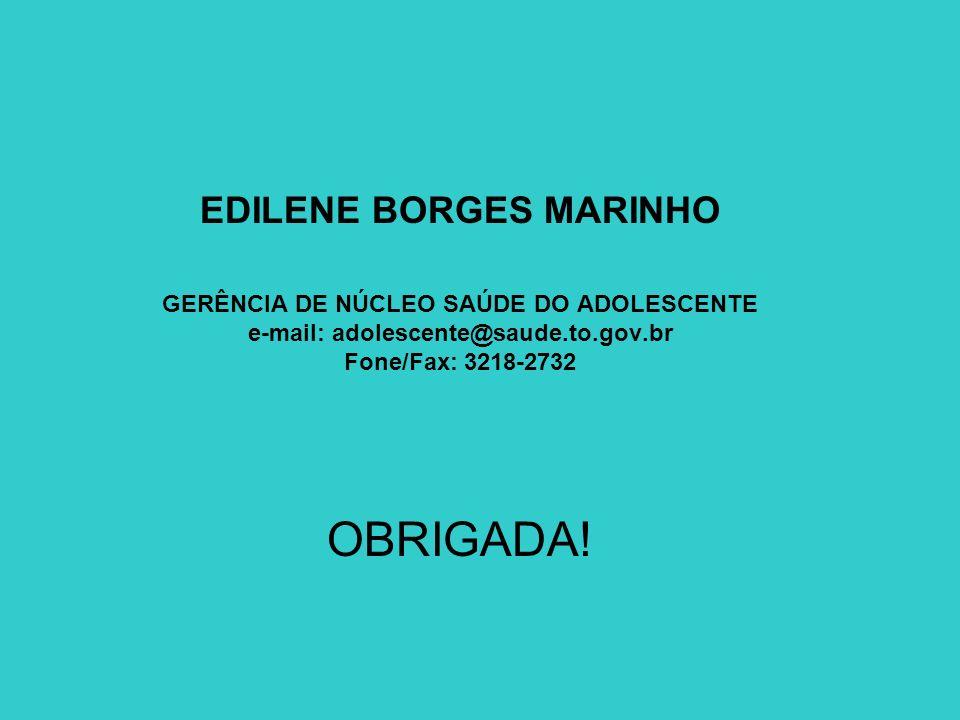 EDILENE BORGES MARINHO GERÊNCIA DE NÚCLEO SAÚDE DO ADOLESCENTE e-mail: adolescente@saude.to.gov.br Fone/Fax: 3218-2732 OBRIGADA!