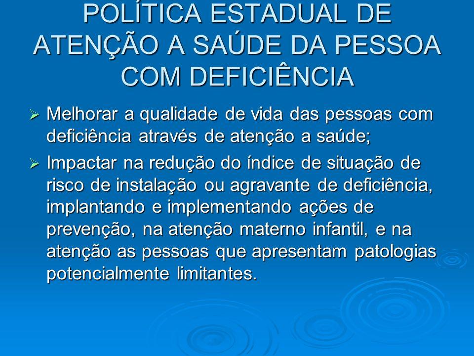 POLÍTICA ESTADUAL DE ATENÇÃO A SAÚDE DA PESSOA COM DEFICIÊNCIA Melhorar a qualidade de vida das pessoas com deficiência através de atenção a saúde; Me