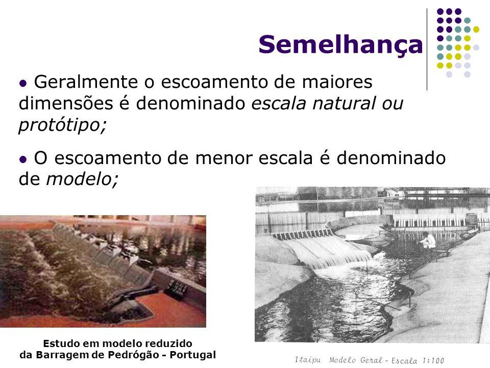 Semelhança Geralmente o escoamento de maiores dimensões é denominado escala natural ou protótipo; O escoamento de menor escala é denominado de modelo; Estudo em modelo reduzido da Barragem de Pedrógão - Portugal