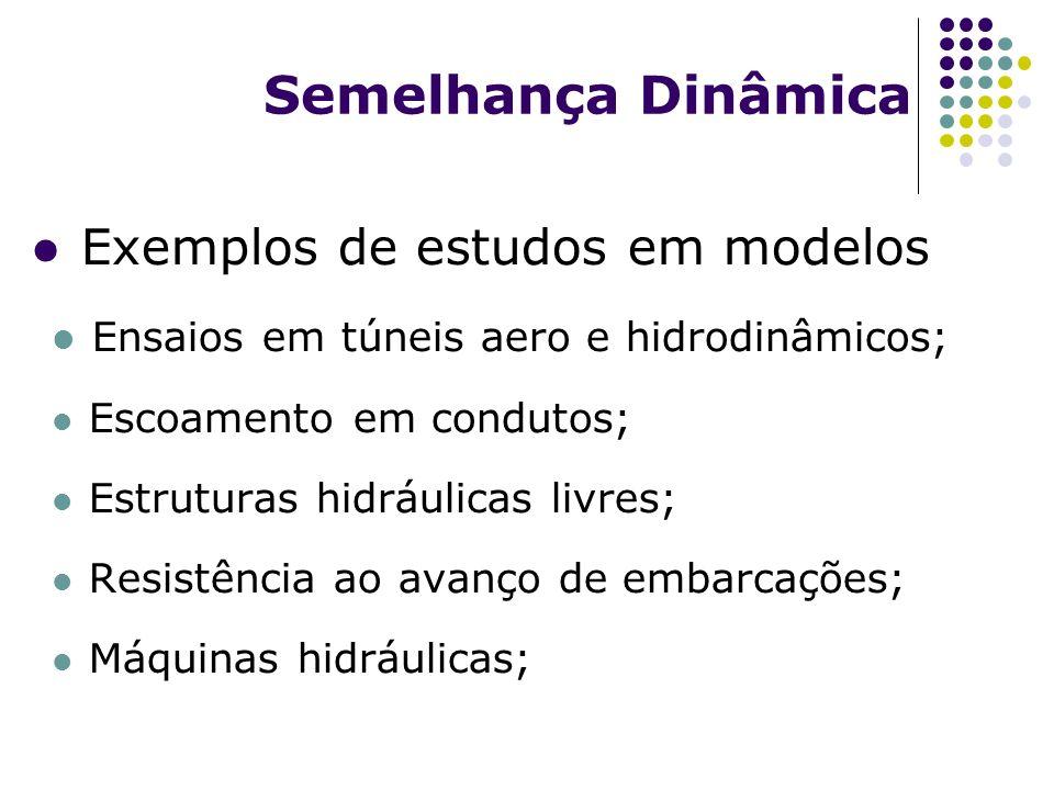 Semelhança Dinâmica Exemplos de estudos em modelos Ensaios em túneis aero e hidrodinâmicos; Escoamento em condutos; Estruturas hidráulicas livres; Resistência ao avanço de embarcações; Máquinas hidráulicas;