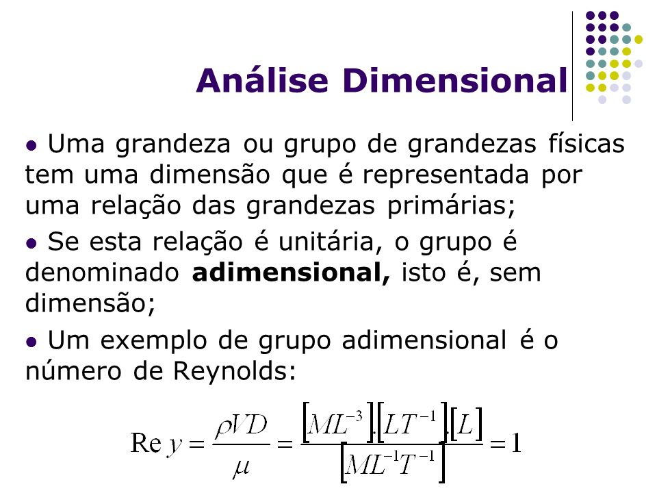 Análise Dimensional Uma grandeza ou grupo de grandezas físicas tem uma dimensão que é representada por uma relação das grandezas primárias; Se esta relação é unitária, o grupo é denominado adimensional, isto é, sem dimensão; Um exemplo de grupo adimensional é o número de Reynolds:
