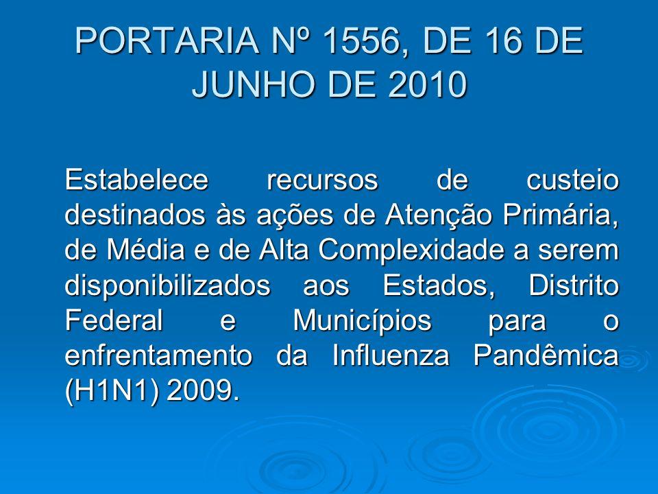 PORTARIA Nº 1556, DE 16 DE JUNHO DE 2010 Estabelece recursos de custeio destinados às ações de Atenção Primária, de Média e de Alta Complexidade a serem disponibilizados aos Estados, Distrito Federal e Municípios para o enfrentamento da Influenza Pandêmica (H1N1) 2009.