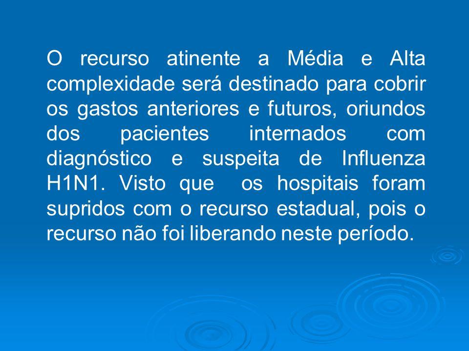 O recurso atinente a Média e Alta complexidade será destinado para cobrir os gastos anteriores e futuros, oriundos dos pacientes internados com diagnóstico e suspeita de Influenza H1N1.