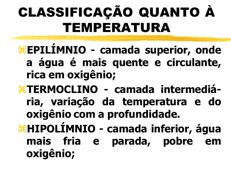 CLASSIFICAÇÃO QUANTO À TEMPERATURA zEPILÍMNIO - camada superior, onde a água é mais quente e circulante, rica em oxigênio; zTERMOCLINO - camada interm