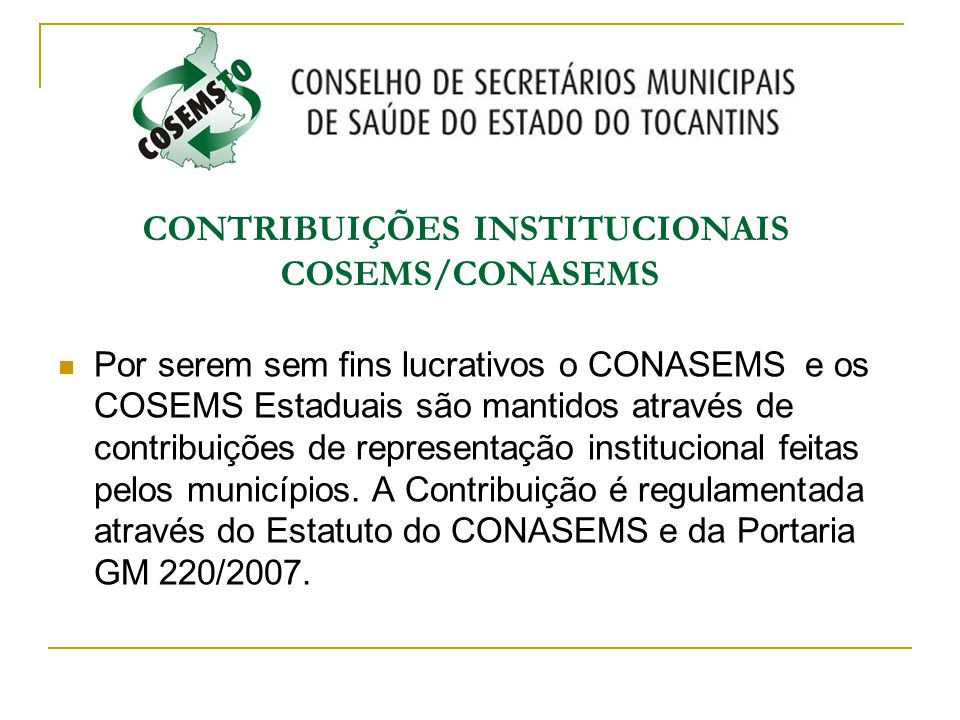 CONTRIBUIÇÕES INSTITUCIONAIS COSEMS/CONASEMS Por serem sem fins lucrativos o CONASEMS e os COSEMS Estaduais são mantidos através de contribuições de r