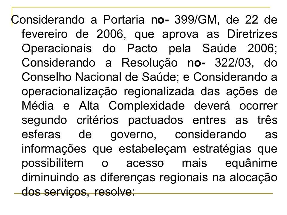 Considerando a Portaria no- 399/GM, de 22 de fevereiro de 2006, que aprova as Diretrizes Operacionais do Pacto pela Saúde 2006; Considerando a Resoluç