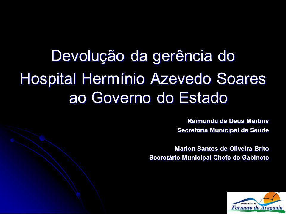 Devolução da gerência do Hospital Hermínio Azevedo Soares ao Governo do Estado Raimunda de Deus Martins Secretária Municipal de Saúde Marlon Santos de Oliveira Brito Secretário Municipal Chefe de Gabinete