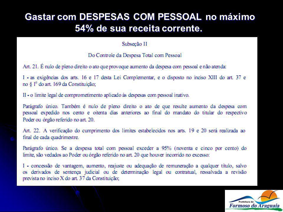 Gastar com DESPESAS COM PESSOAL no máximo 54% de sua receita corrente.