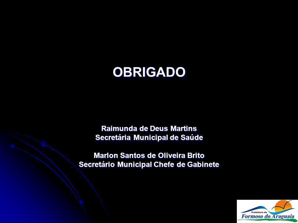 OBRIGADO Raimunda de Deus Martins Secretária Municipal de Saúde Marlon Santos de Oliveira Brito Secretário Municipal Chefe de Gabinete