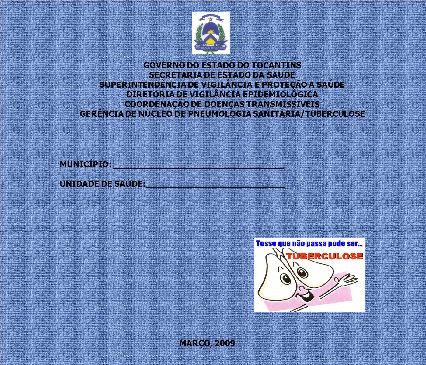 GOVERNO DO ESTADO DO TOCANTINS SECRETARIA DE ESTADO DA SAÚDE SUPERINTENDÊNCIA DE VIGILÂNCIA E PROTEÇÃO A SAÚDE DIRETORIA DE VIGILÂNCIA EPIDEMIOLÓGICA COORDENAÇÃO DE DOENÇAS TRANSMISSÍVEIS GERÊNCIA DE NÚCLEO DE PNEUMOLOGIA SANITÁRIA/TUBERCULOSE MUNICÍPIO: _________________________________ UNIDADE DE SAÚDE:___________________________ MARÇO, 2009
