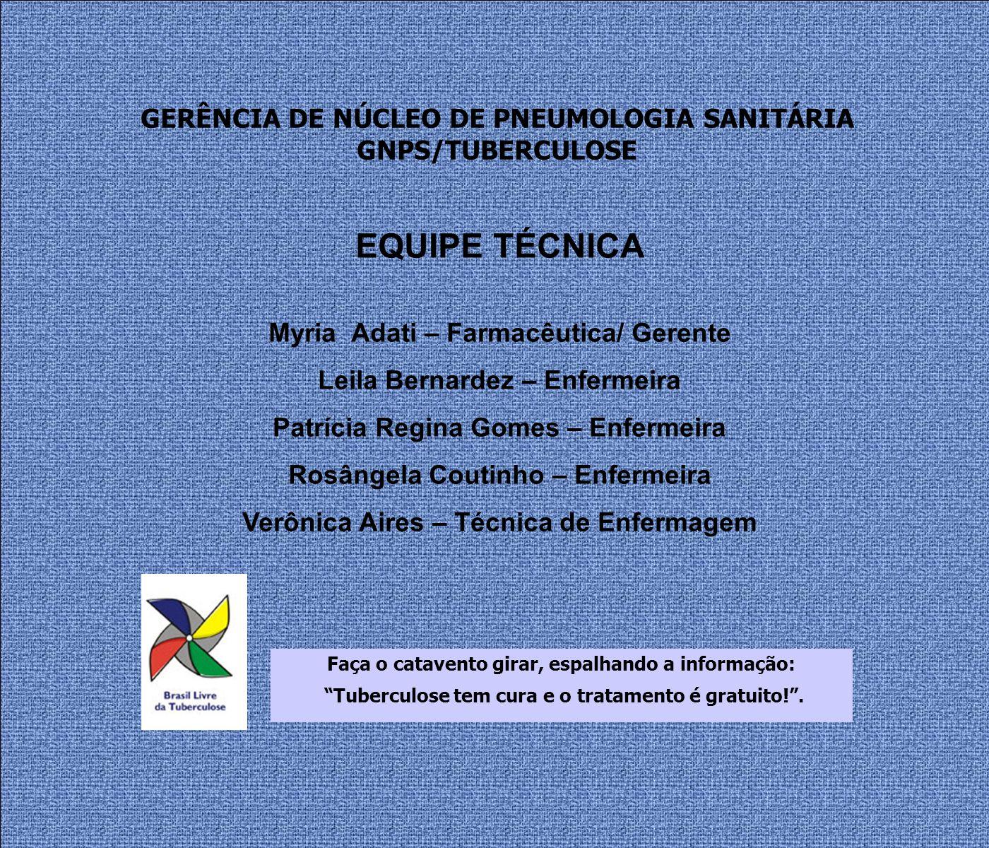 GERÊNCIA DE NÚCLEO DE PNEUMOLOGIA SANITÁRIA GNPS/TUBERCULOSE EQUIPE TÉCNICA Myria Adati – Farmacêutica/ Gerente Leila Bernardez – Enfermeira Patrícia Regina Gomes – Enfermeira Rosângela Coutinho – Enfermeira Verônica Aires – Técnica de Enfermagem Faça o catavento girar, espalhando a informação: Tuberculose tem cura e o tratamento é gratuito!.