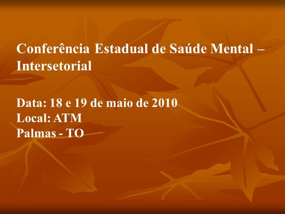 Conferência Estadual de Saúde Mental – Intersetorial Data: 18 e 19 de maio de 2010 Local: ATM Palmas - TO