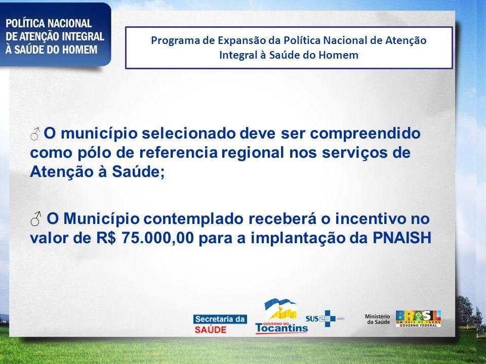 Programa de Expansão da Política Nacional de Atenção Integral à Saúde do Homem O município selecionado deve ser compreendido como pólo de referencia r