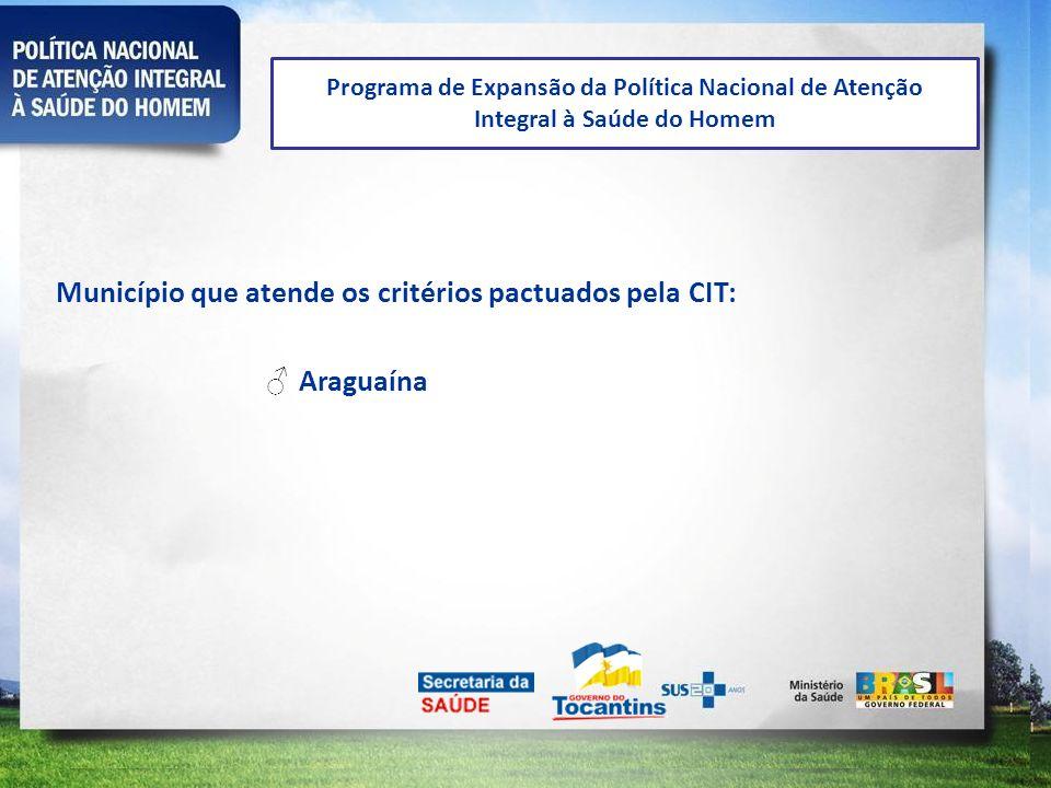 Programa de Expansão da Política Nacional de Atenção Integral à Saúde do Homem Município que atende os critérios pactuados pela CIT: Araguaína