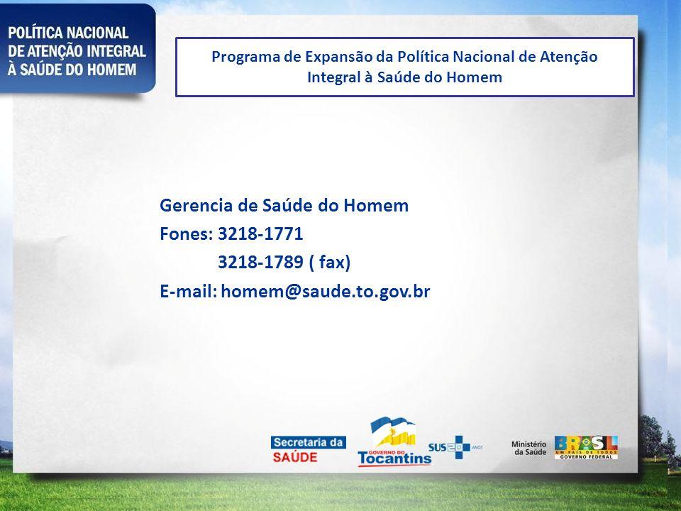 Programa de Expansão da Política Nacional de Atenção Integral à Saúde do Homem Gerencia de Saúde do Homem Fones: 3218-1771 3218-1789 ( fax) E-mail: ho