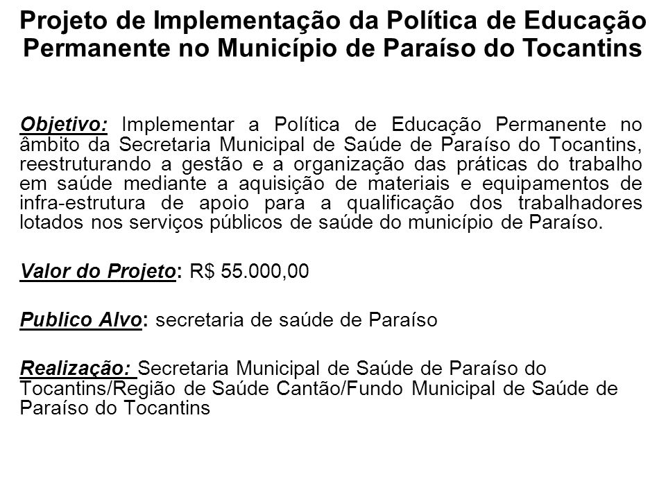 Objetivo: Implementar a Política de Educação Permanente no âmbito da Secretaria Municipal de Saúde de Paraíso do Tocantins, reestruturando a gestão e
