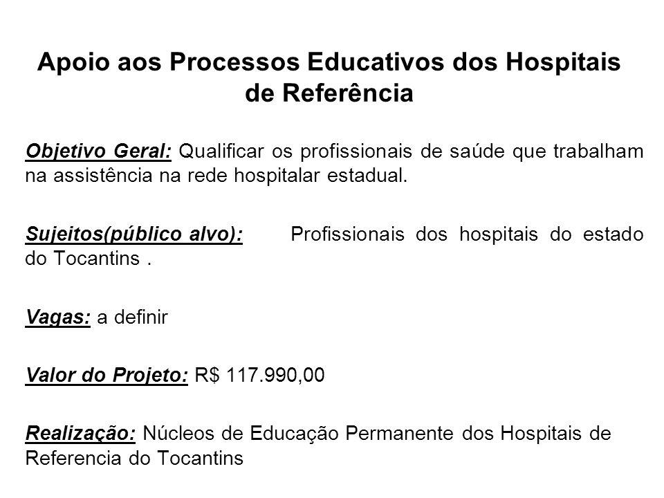 Apoio aos Processos Educativos dos Hospitais de Referência Objetivo Geral: Qualificar os profissionais de saúde que trabalham na assistência na rede h
