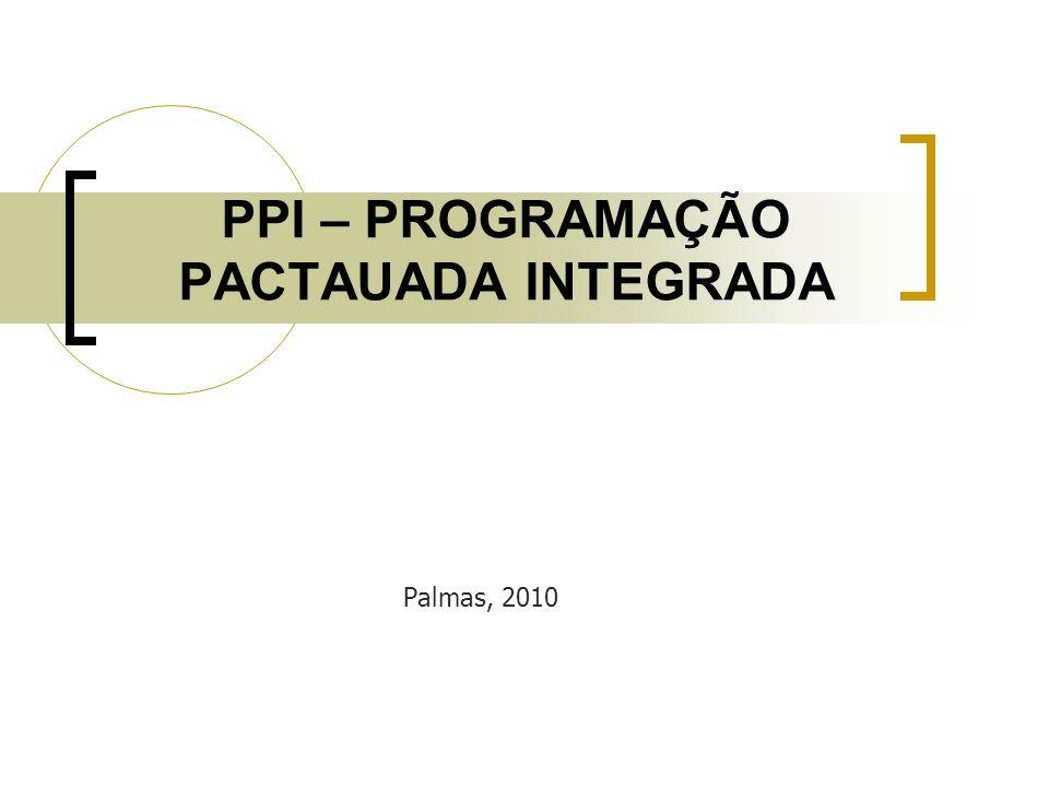 PPI – PROGRAMAÇÃO PACTAUADA INTEGRADA Palmas, 2010