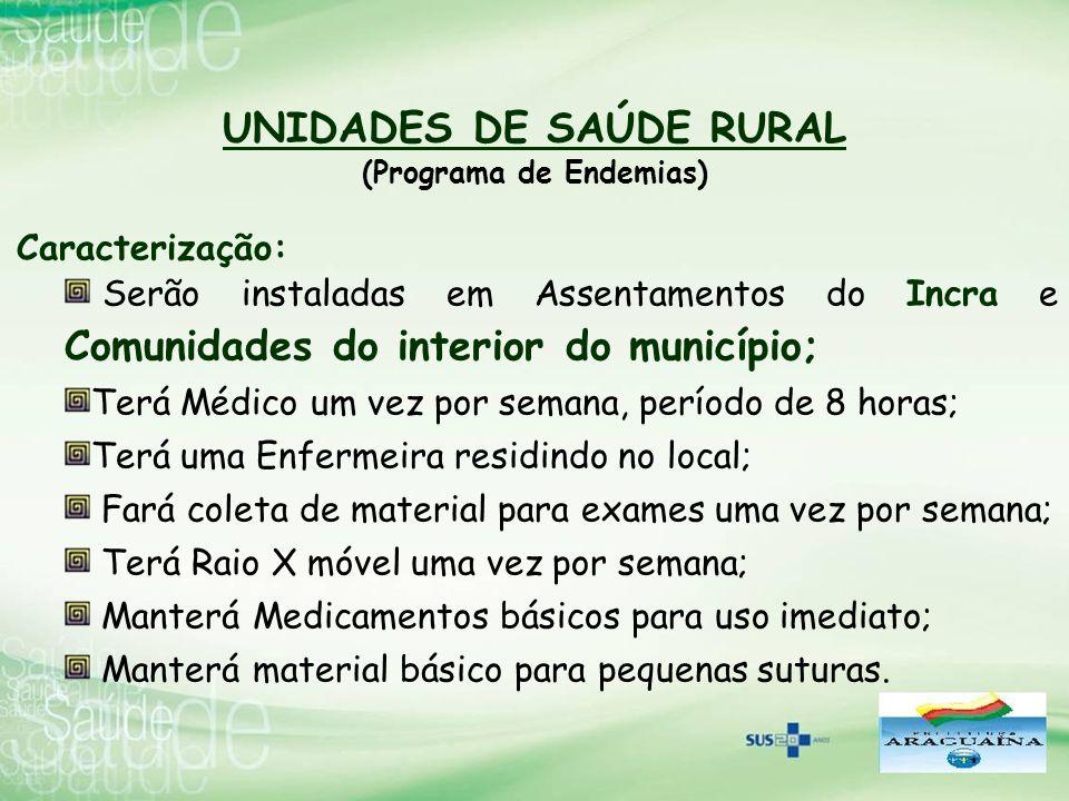 UNIDADES DE SAÚDE RURAL (Programa de Endemias) Caracterização: Serão instaladas em Assentamentos do Incra e Comunidades do interior do município; Terá