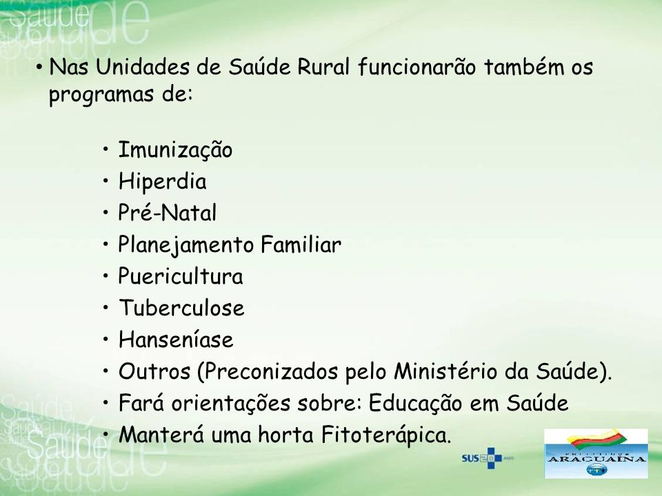 Nas Unidades de Saúde Rural funcionarão também os programas de: Imunização Hiperdia Pré-Natal Planejamento Familiar Puericultura Tuberculose Hansenías