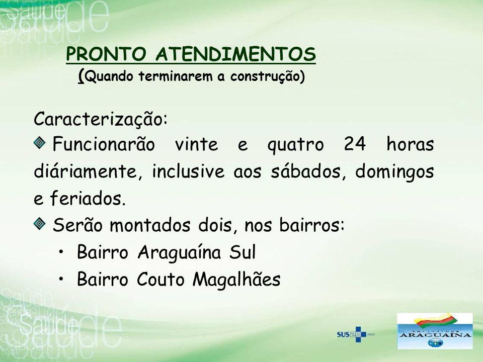 PRONTO ATENDIMENTOS ( Quando terminarem a construção) Caracterização: Funcionarão vinte e quatro 24 horas diáriamente, inclusive aos sábados, domingos