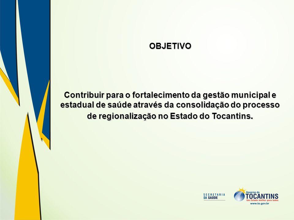 OBJETIVO Contribuir para o fortalecimento da gestão municipal e estadual de saúde através da consolidação do processo de regionalização no Estado do T