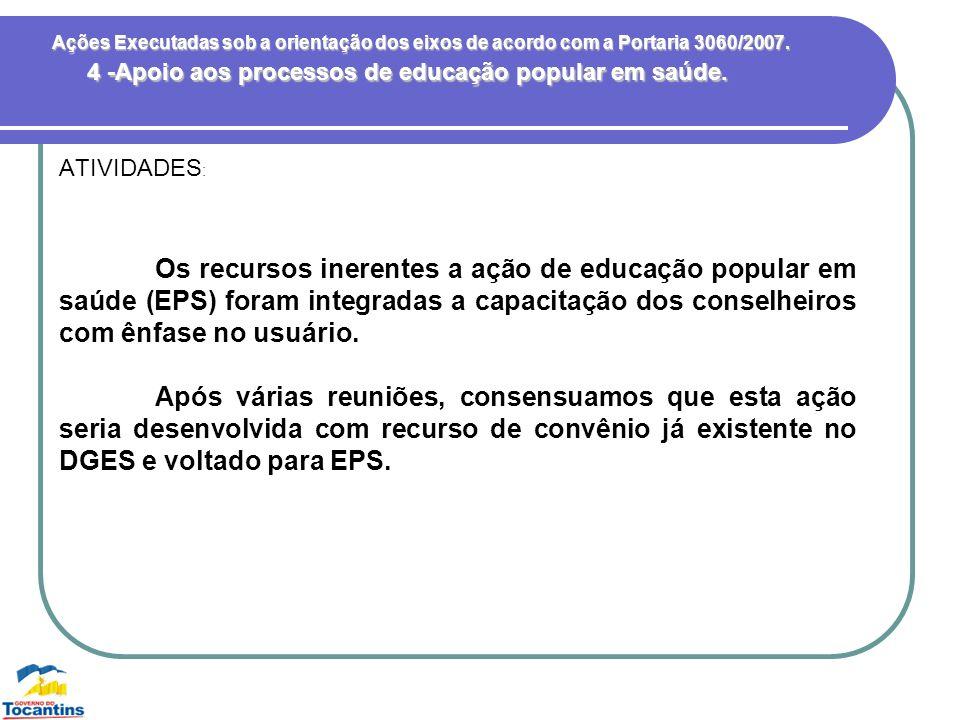 Ações Executadas sob a orientação dos eixos de acordo com a Portaria 3060/2007. ATIVIDADES : 4 -Apoio aos processos de educação popular em saúde. Os r