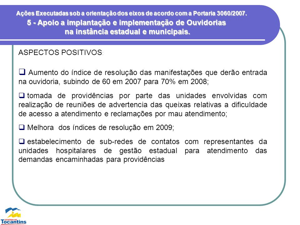 Ações Executadas sob a orientação dos eixos de acordo com a Portaria 3060/2007. ASPECTOS POSITIVOS : 5 - Apoio a implantação e implementação de Ouvido