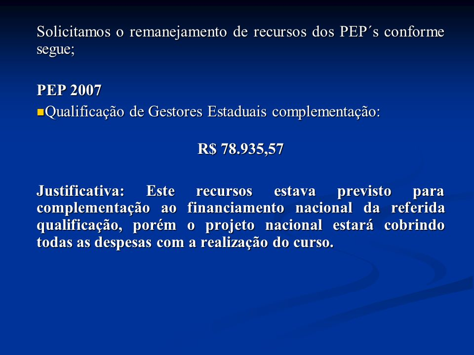 Solicitamos o remanejamento de recursos dos PEP´s conforme segue; PEP 2007 Qualificação de Gestores Estaduais complementação: Qualificação de Gestores