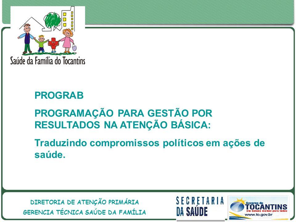 GOVERNO DO ESTADO DO TOCANTINS GOVERNO DO ESTADO DO TOCANTINS SECRETARIA DE ESTADO DA SAÚDE DIRETORIA DE ATENÇÃO PRIMÁRIA GERENCIA TÉCNICA SAÚDE DA FAMÍLIA PROGRAB PROGRAMAÇÃO PARA GESTÃO POR RESULTADOS NA ATENÇÃO BÁSICA: Traduzindo compromissos políticos em ações de saúde.