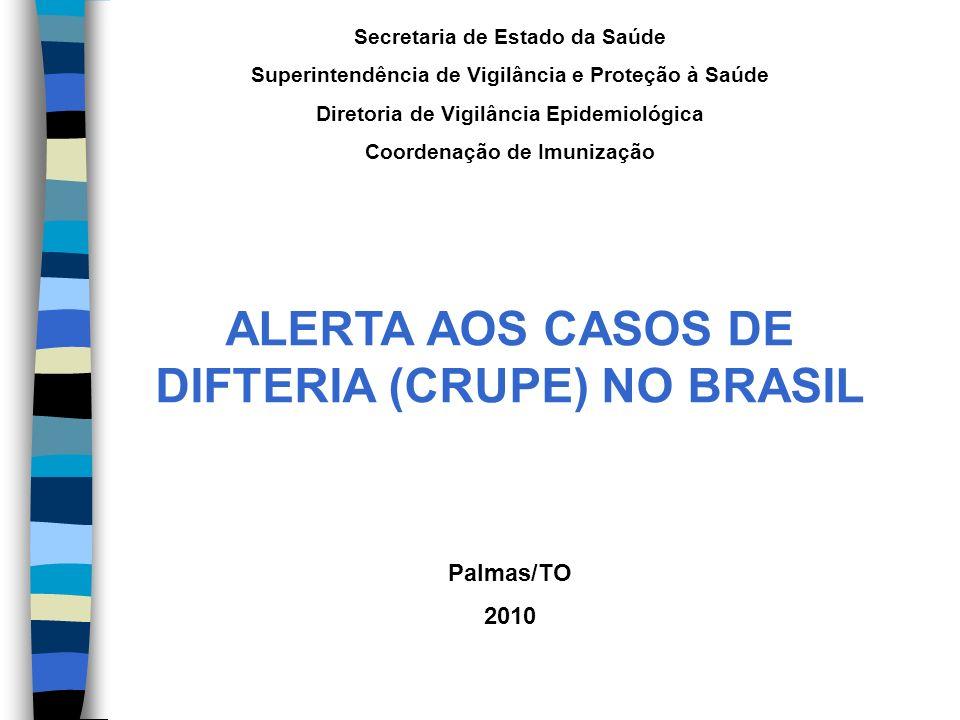 Secretaria de Estado da Saúde Superintendência de Vigilância e Proteção à Saúde Diretoria de Vigilância Epidemiológica Coordenação de Imunização ALERTA AOS CASOS DE DIFTERIA (CRUPE) NO BRASIL Palmas/TO 2010