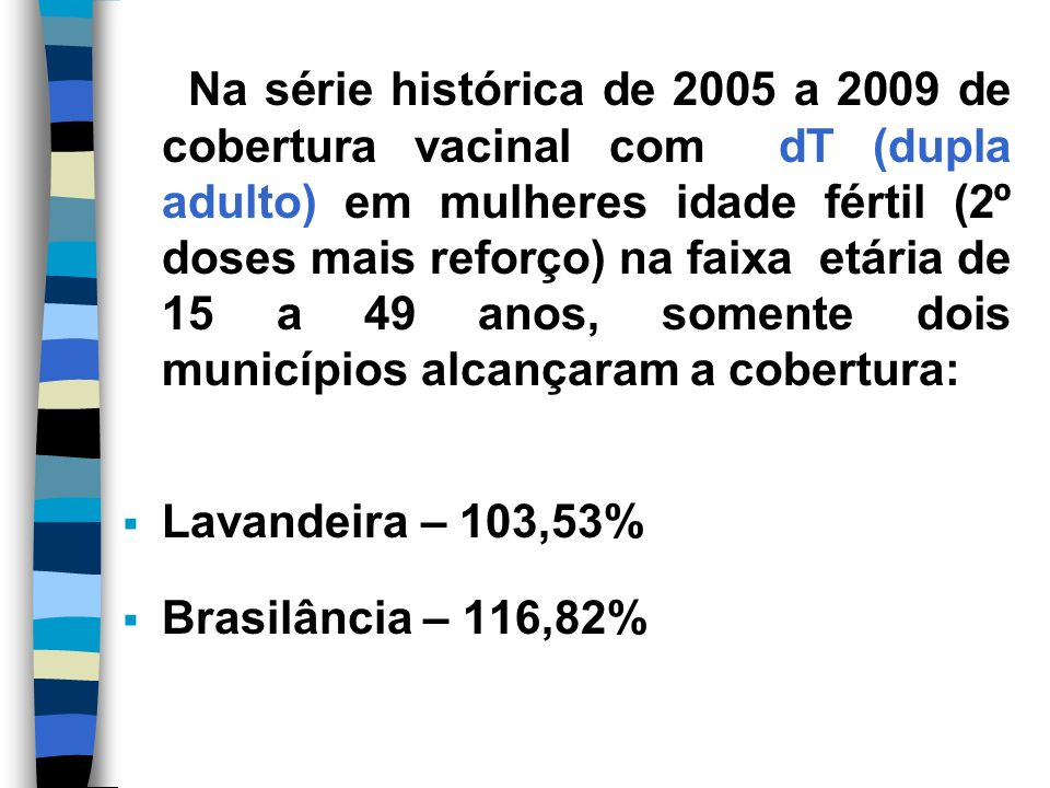 Na série histórica de 2005 a 2009 de cobertura vacinal com dT (dupla adulto) em mulheres idade fértil (2º doses mais reforço) na faixa etária de 15 a 49 anos, somente dois municípios alcançaram a cobertura: Lavandeira – 103,53% Brasilância – 116,82%