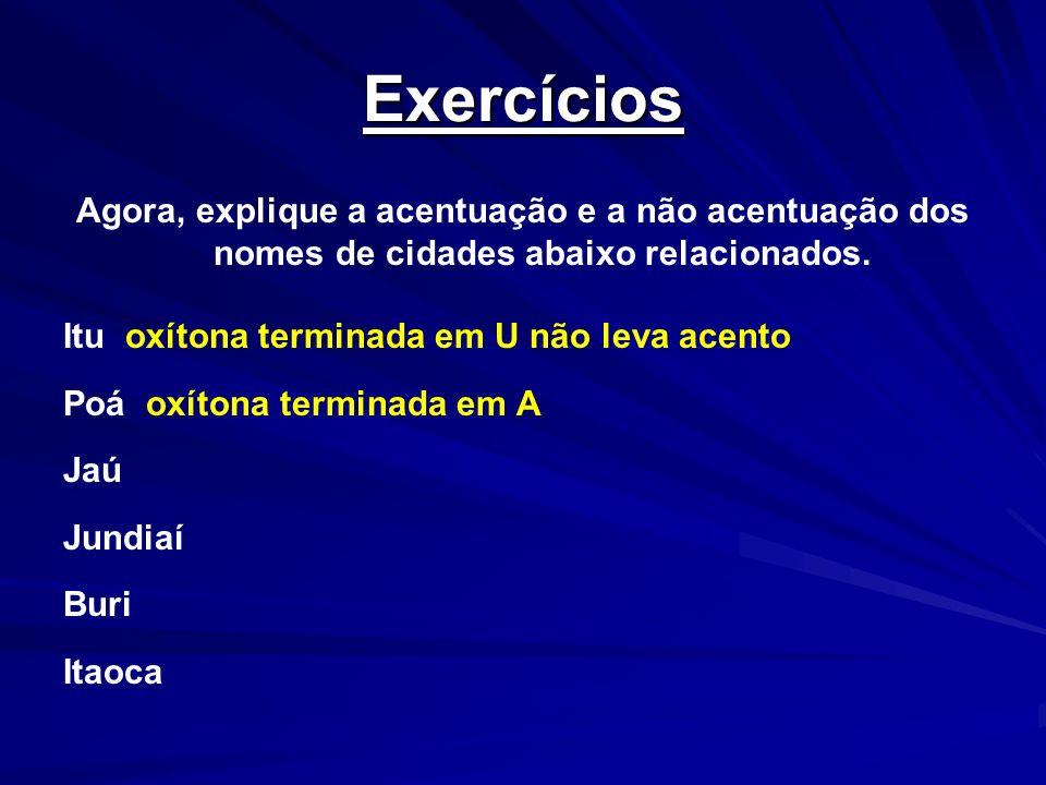 Exercícios Agora, explique a acentuação e a não acentuação dos nomes de cidades abaixo relacionados. Itu oxítona terminada em U não leva acento Poá ox