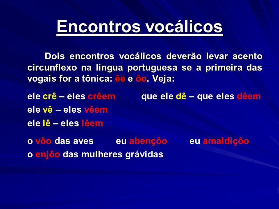 Encontros vocálicos Dois encontros vocálicos deverão levar acento circunflexo na língua portuguesa se a primeira das vogais for a tônica: êe e ôo. Vej