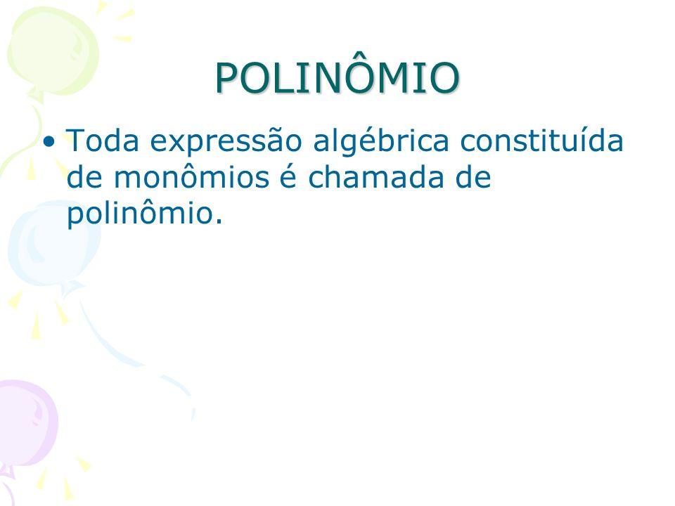 POLINÔMIO Toda expressão algébrica constituída de monômios é chamada de polinômio.