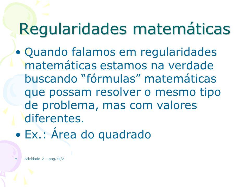 Regularidades matemáticas Quando falamos em regularidades matemáticas estamos na verdade buscando fórmulas matemáticas que possam resolver o mesmo tip