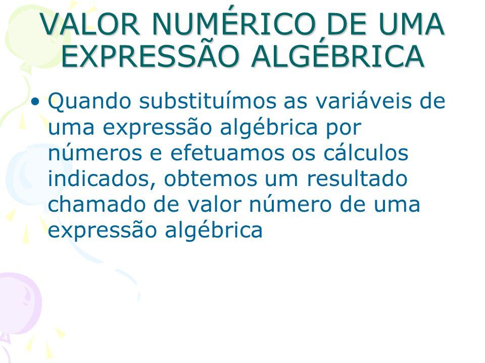 VALOR NUMÉRICO DE UMA EXPRESSÃO ALGÉBRICA Quando substituímos as variáveis de uma expressão algébrica por números e efetuamos os cálculos indicados, o