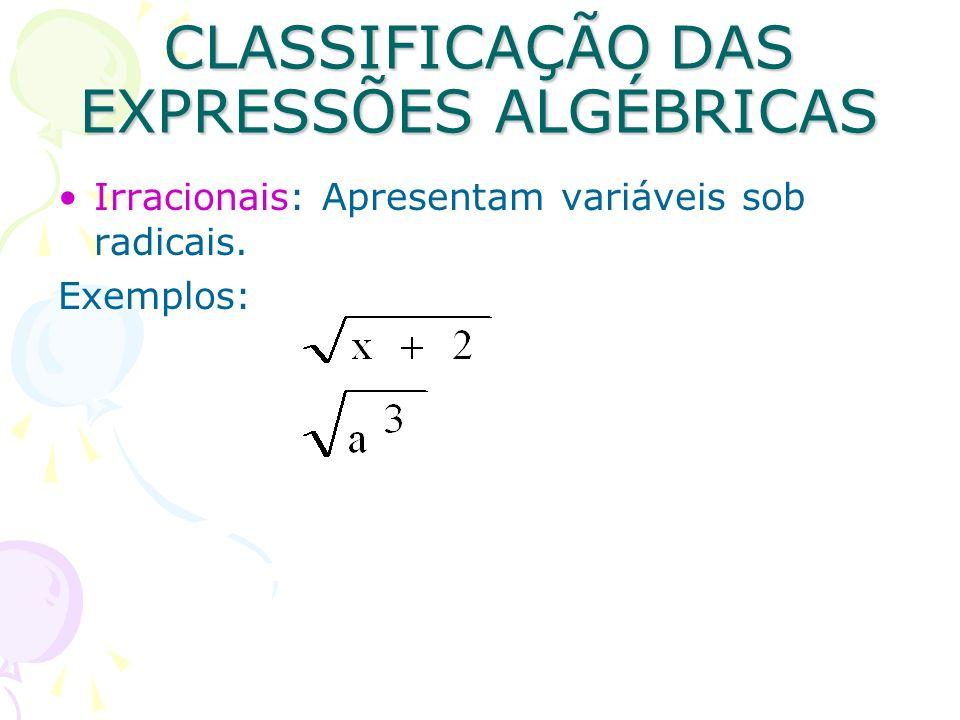 CLASSIFICAÇÃO DAS EXPRESSÕES ALGÉBRICAS Irracionais: Apresentam variáveis sob radicais. Exemplos: