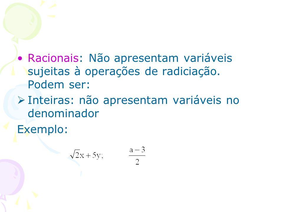 Racionais: Não apresentam variáveis sujeitas à operações de radiciação. Podem ser: Inteiras: não apresentam variáveis no denominador Exemplo: