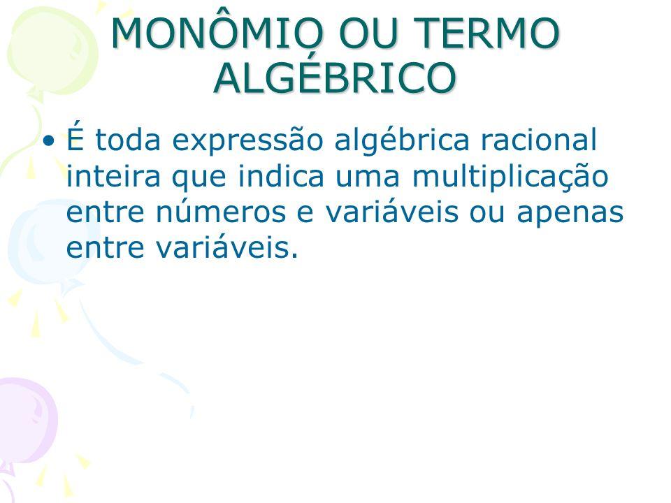 MONÔMIO OU TERMO ALGÉBRICO É toda expressão algébrica racional inteira que indica uma multiplicação entre números e variáveis ou apenas entre variávei
