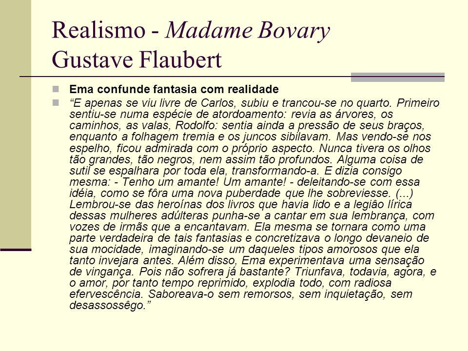 Realismo - Madame Bovary Gustave Flaubert Ema confunde fantasia com realidade E apenas se viu livre de Carlos, subiu e trancou-se no quarto. Primeiro