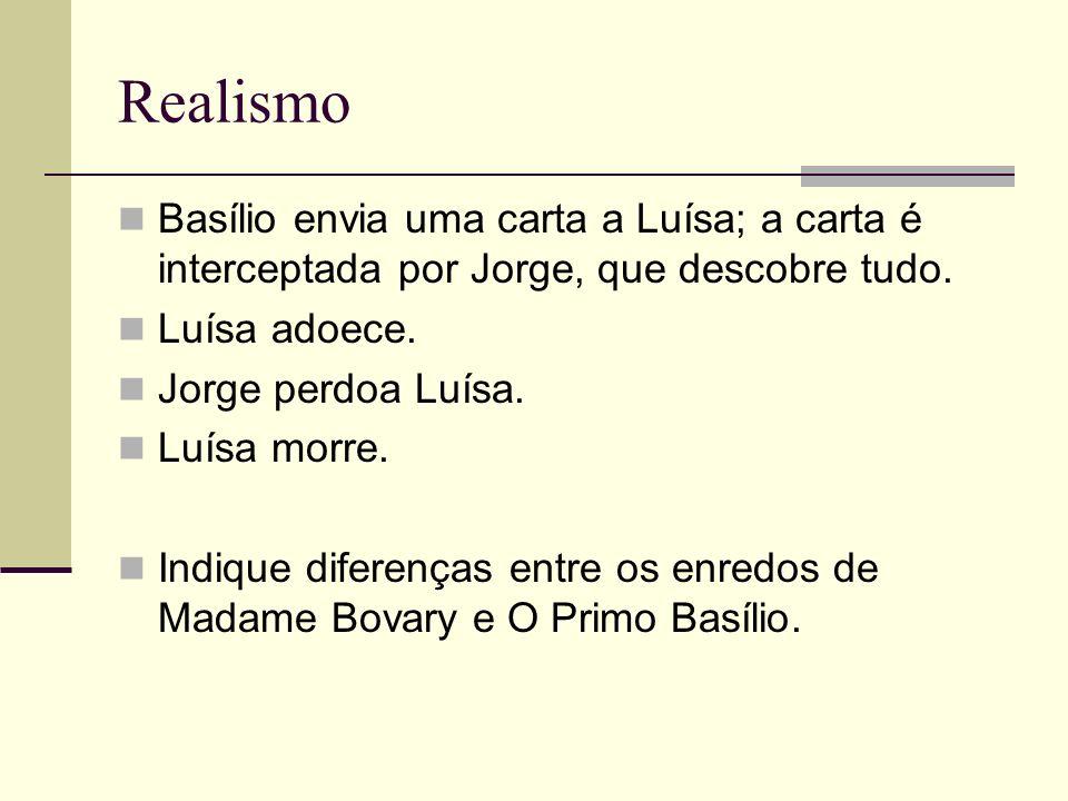 Realismo Basílio envia uma carta a Luísa; a carta é interceptada por Jorge, que descobre tudo. Luísa adoece. Jorge perdoa Luísa. Luísa morre. Indique