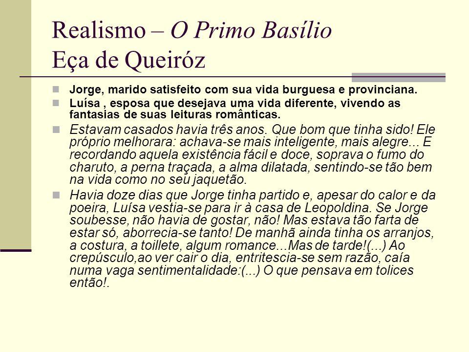 Realismo – O Primo Basílio Eça de Queiróz Jorge, marido satisfeito com sua vida burguesa e provinciana. Luísa, esposa que desejava uma vida diferente,