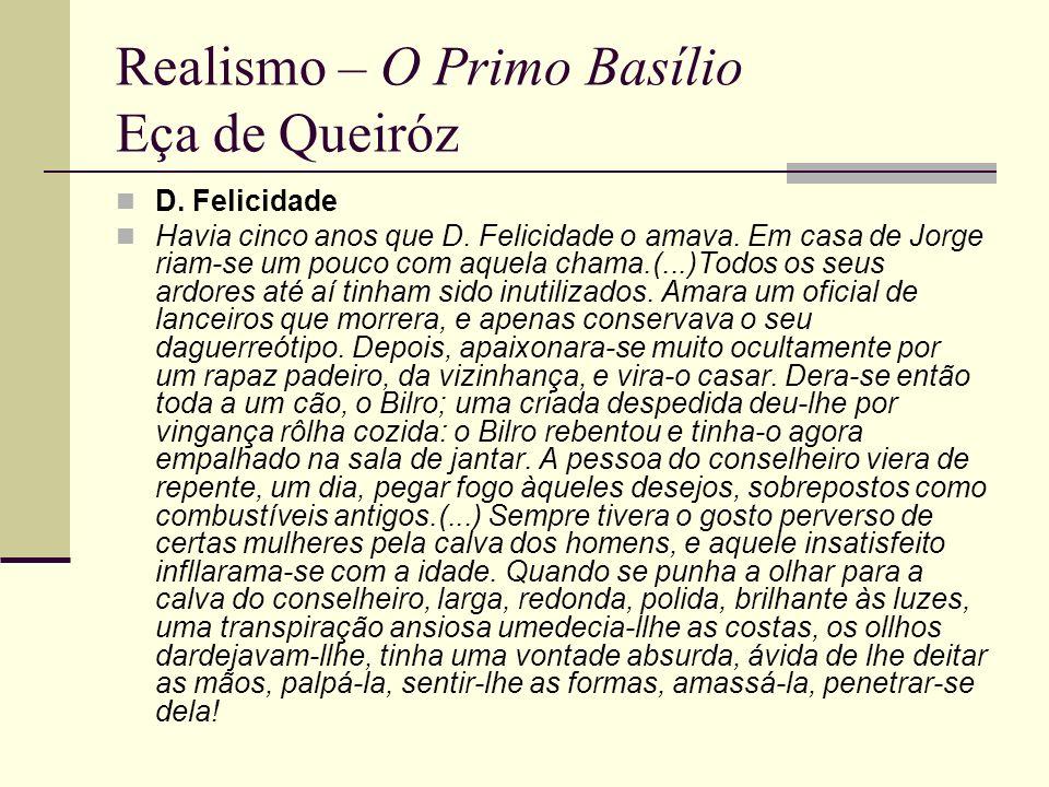 Realismo – O Primo Basílio Eça de Queiróz D. Felicidade Havia cinco anos que D. Felicidade o amava. Em casa de Jorge riam-se um pouco com aquela chama